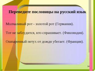 * Переведите пословицы на русский язык Молчаливый рот - золотой рот (Германия