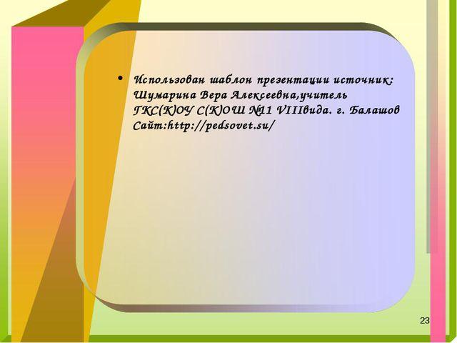 * Использован шаблон презентации источник: Шумарина Вера Алексеевна,учитель Г...
