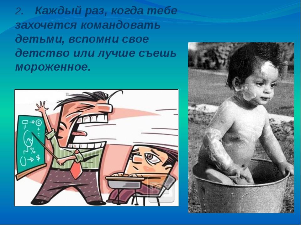 2. Каждый раз, когда тебе захочется командовать детьми, вспомни свое детство...