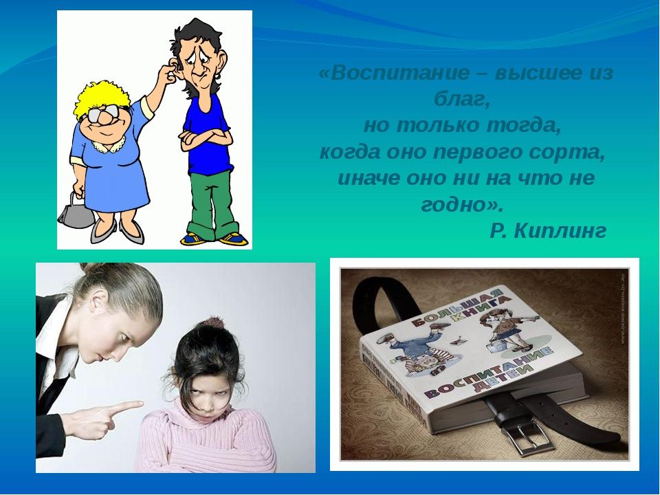 «Воспитание – высшее из благ, но только тогда, когда оно первого сорта, иначе...