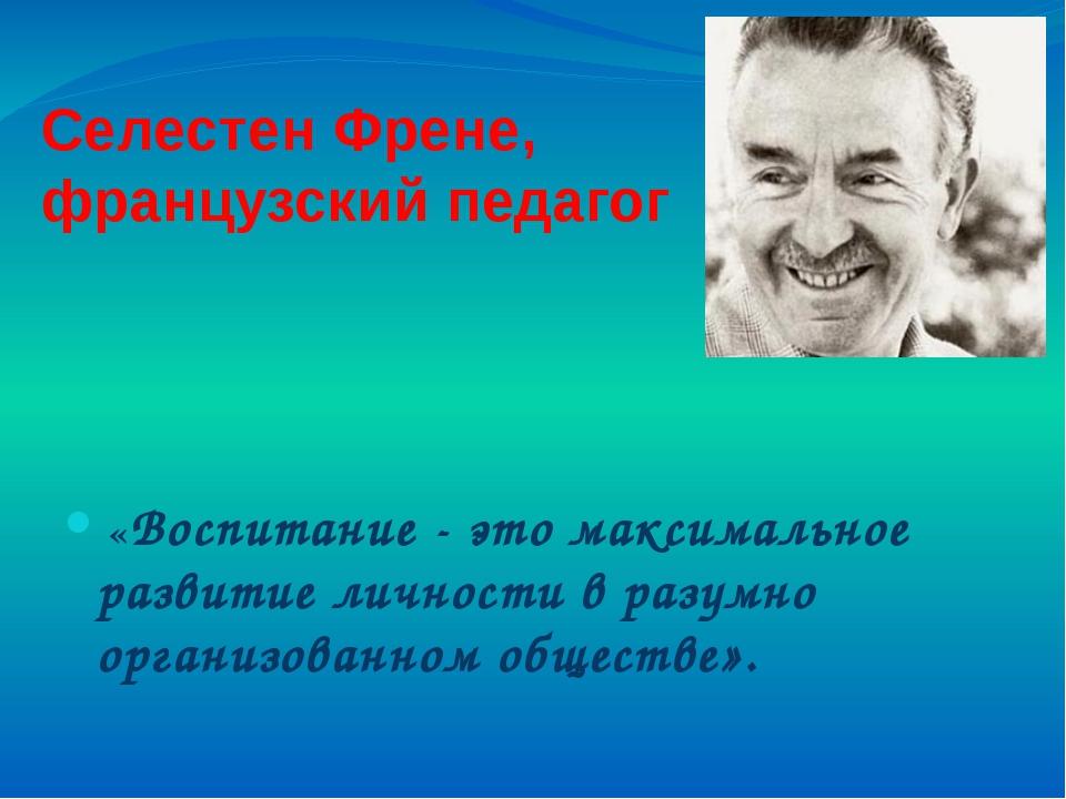 СелестенФрене, французский педагог «Воспитание - это максимальное развитие...