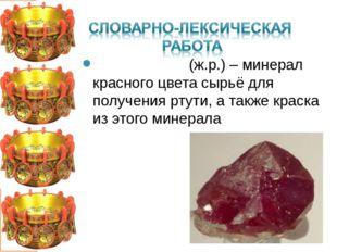 КИ́НОВАРЬ (ж.р.) – минерал красного цвета сырьё для получения ртути, а также