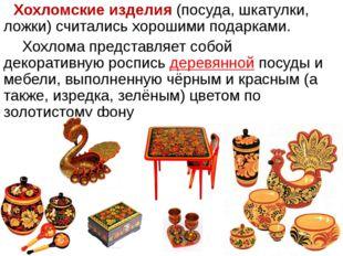 Хохломские изделия (посуда, шкатулки, ложки) считались хорошими подарками. Хо
