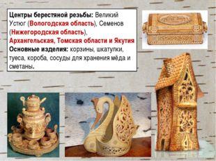 Центры берестяной резьбы: Великий Устюг (Вологодская область), Семенов (Нижег
