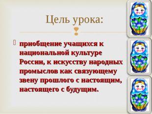 приобщение учащихся к национальной культуре России, к искусству народных пром