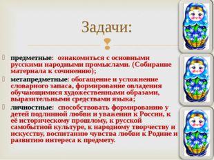 предметные: ознакомиться с основными русскими народными промыслами. (Собирани