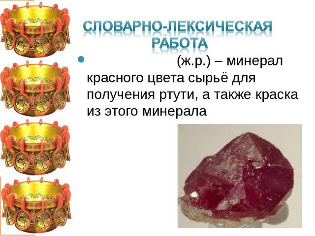 КИ́НОВАРЬ (ж.р.) – минерал красного цвета сырьё для получения ртути, а также...