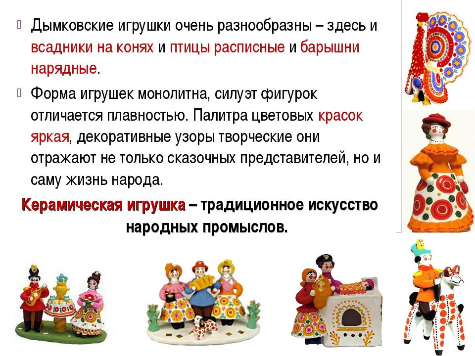 Дымковские игрушки очень разнообразны – здесь и всадники на конях и птицы рас...