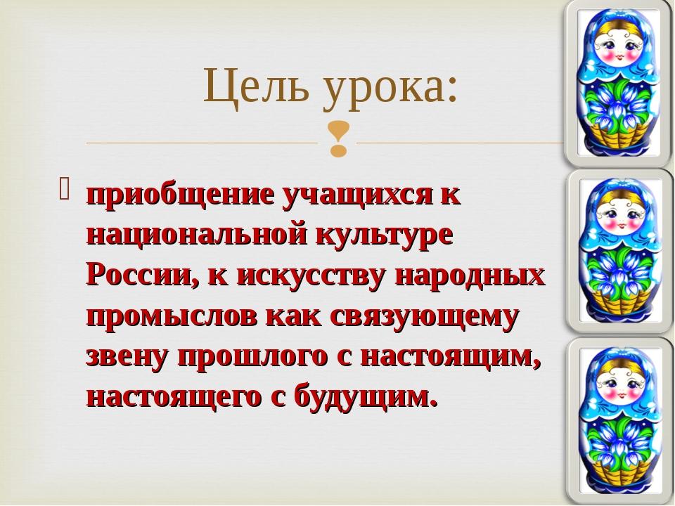 приобщение учащихся к национальной культуре России, к искусству народных пром...