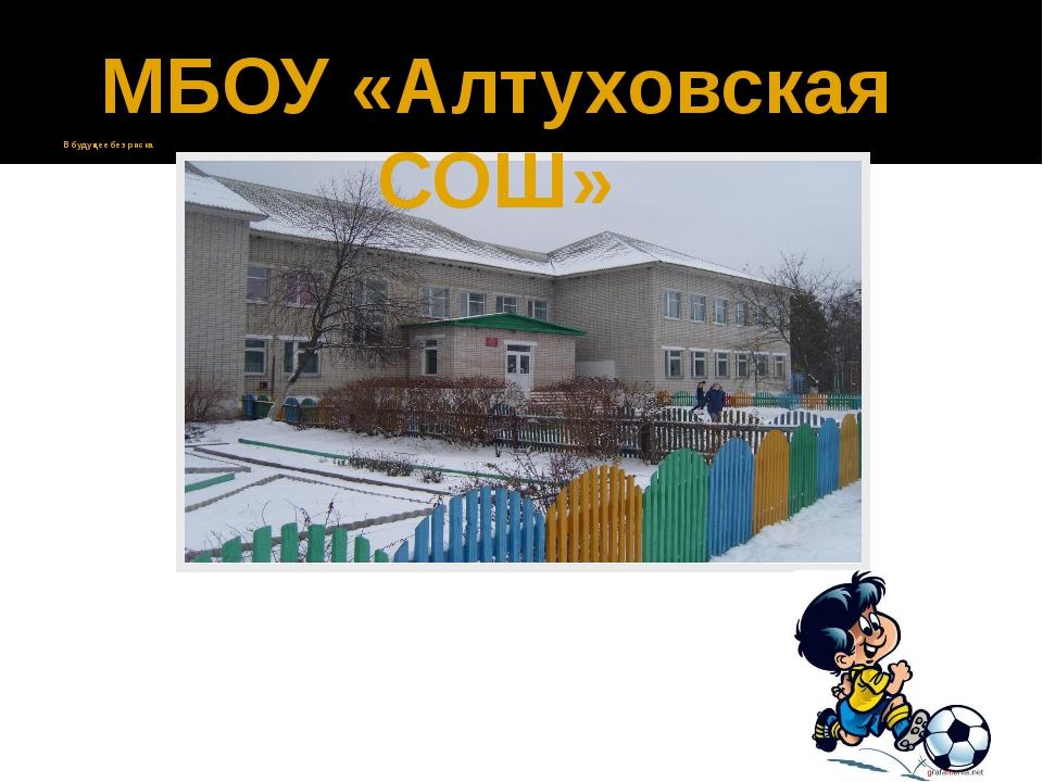 В будущее без риска МБОУ «Алтуховская СОШ»
