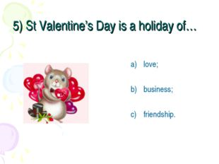 5) St Valentine's Day is a holiday of… love; business; friendship.