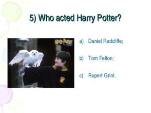 5) Who acted Harry Potter? Daniel Radcliffe; Tom Felton; Rupert Grint.