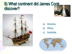 8) What continent did James Cook discover? America; Africa; Australia.