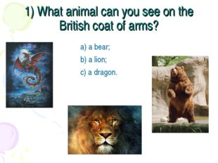 1) What animal can you see on the British coat of arms? a) a bear; b) a lion;
