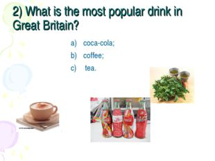 2) What is the most popular drink in Great Britain? coca-cola; coffee; tea.