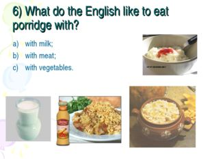 6) What do the English like to eat porridge with? with milk; with meat; with