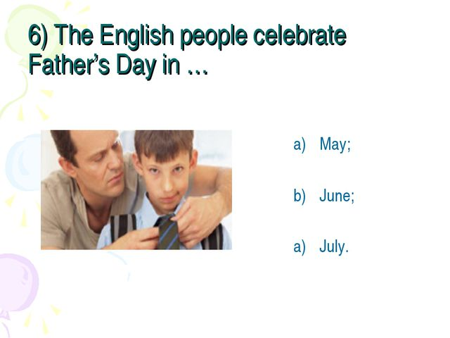 6) The English people celebrate Father's Day in … May; June; July.