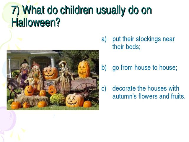 7) What do children usually do on Halloween? put their stockings near their b...