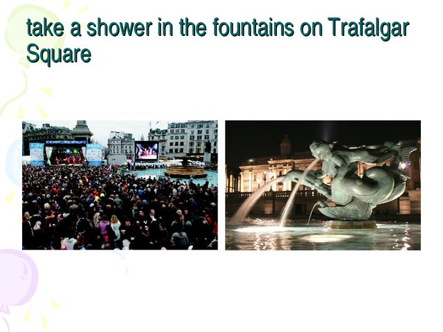 take a shower in the fountains on Trafalgar Square
