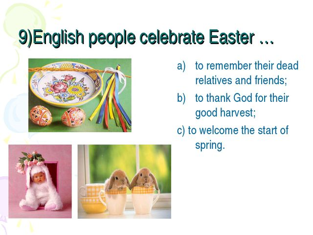 9)English people celebrate Easter … to remember their dead relatives and frie...