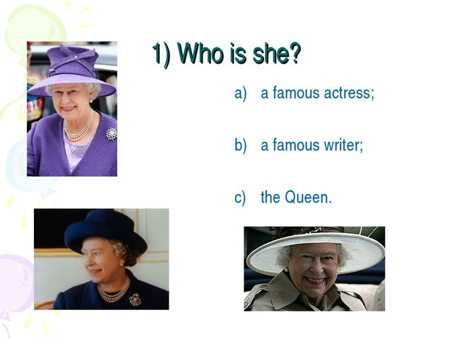 1) Who is she? a famous actress; a famous writer; the Queen.