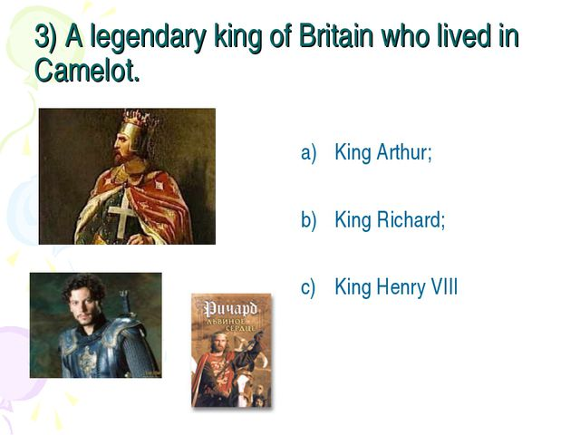 3) A legendary king of Britain who lived in Camelot. King Arthur; King Richar...