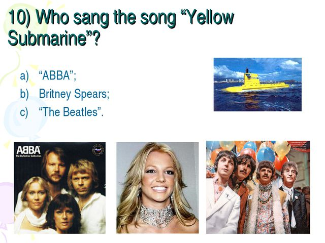"""10) Who sang the song """"Yellow Submarine""""? """"ABBA""""; Britney Spears; """"The Beatle..."""
