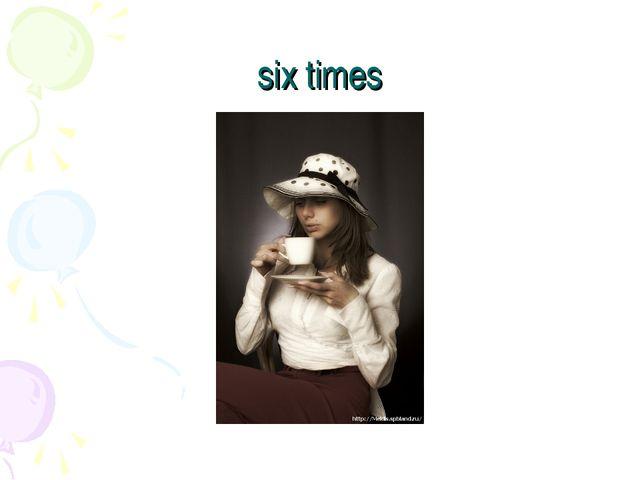 six times
