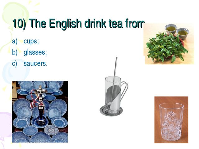 10) The English drink tea from … cups; glasses; saucers.