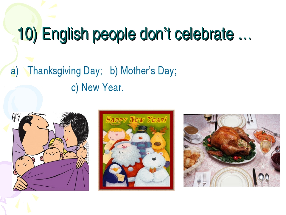 10) English people don't celebrate … Thanksgiving Day; b) Mother's Day; c) Ne...