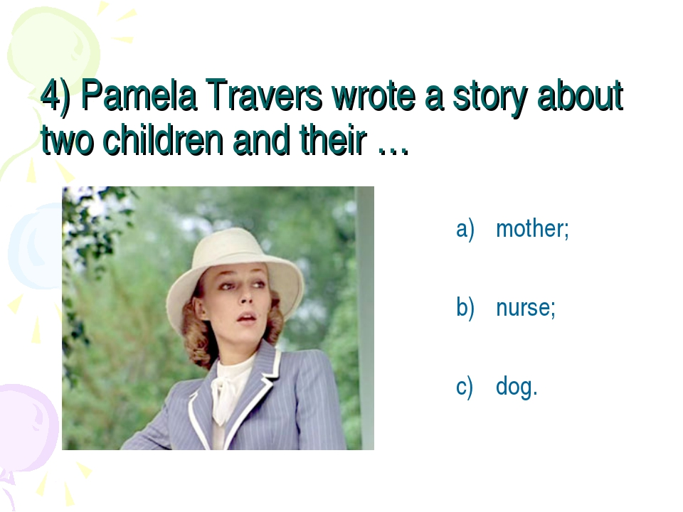 4) Pamela Travers wrote a story about two children and their … mother; nurse;...