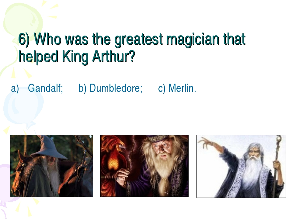 6) Who was the greatest magician that helped King Arthur? Gandalf; b) Dumbled...