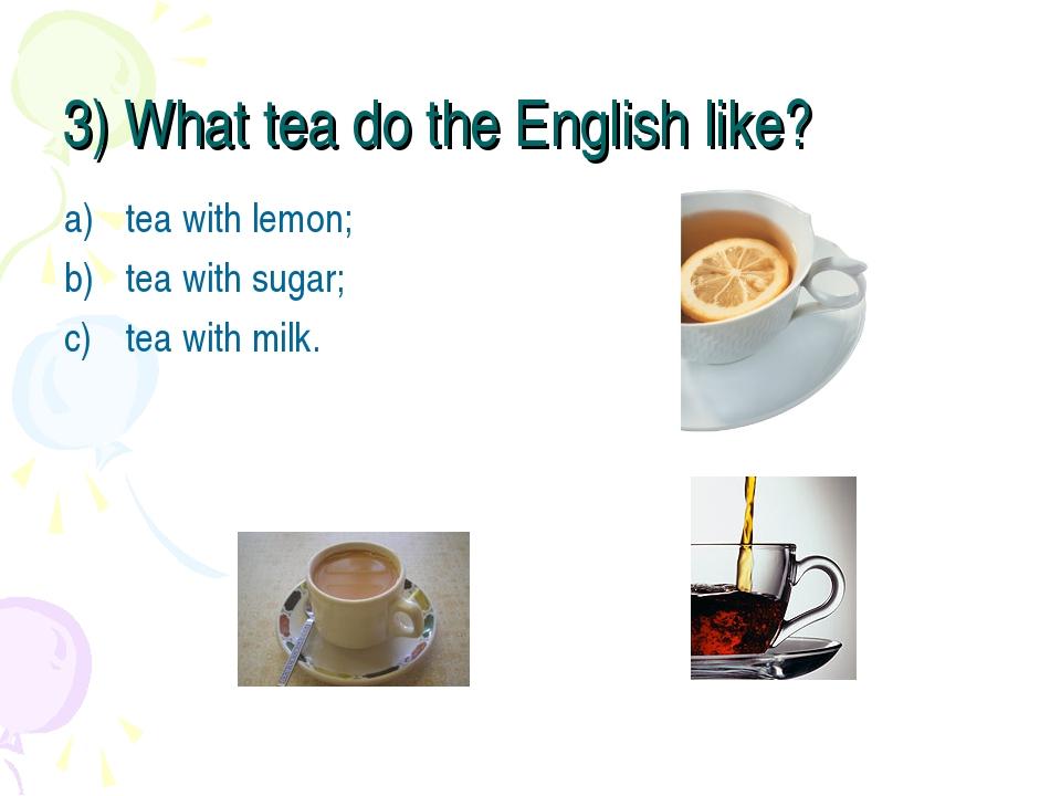 3) What tea do the English like? tea with lemon; tea with sugar; tea with milk.