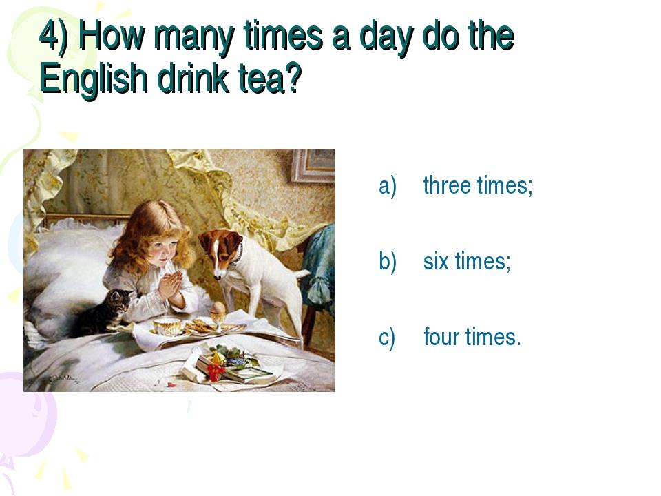 4) How many times a day do the English drink tea? three times; six times; fou...