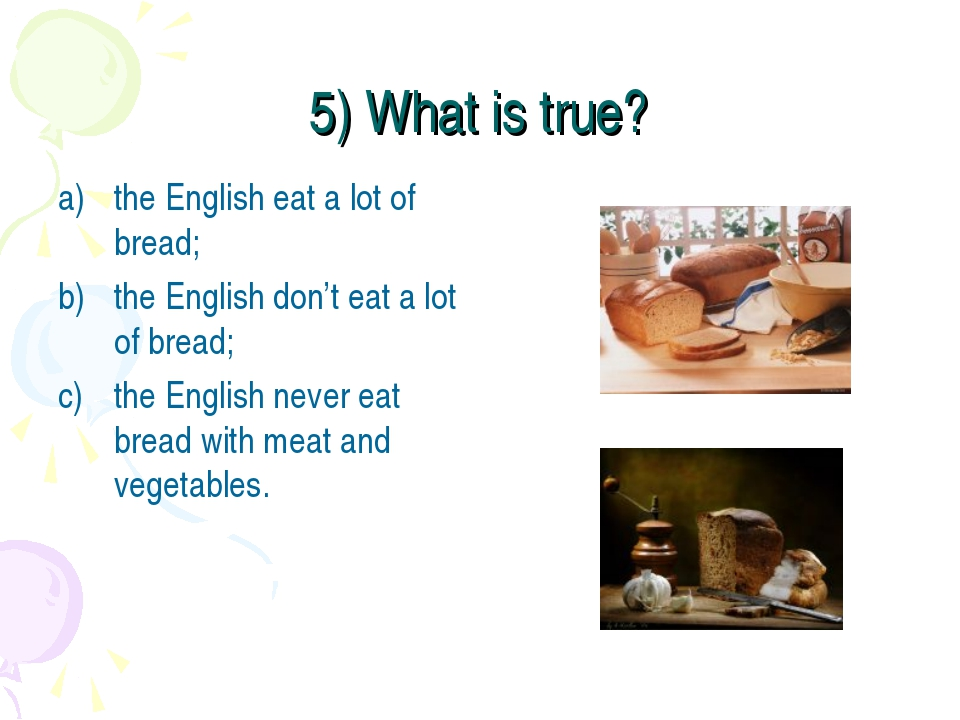 5) What is true? the English eat a lot of bread; the English don't eat a lot...