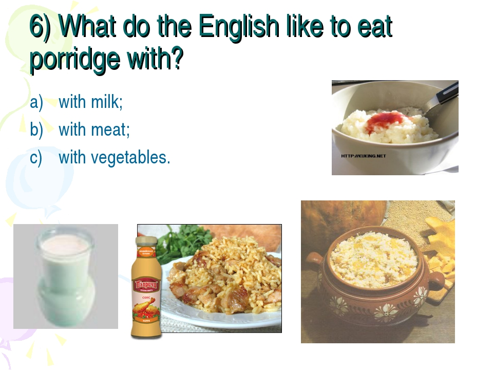 6) What do the English like to eat porridge with? with milk; with meat; with...