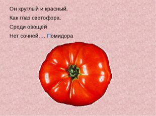 Он круглый и красный, Как глаз светофора. Среди овощей Нет сочней…. Помидора