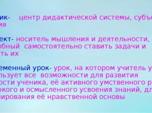 Ученик- центр дидактической системы, субъект учения Субъект- носитель мышлен