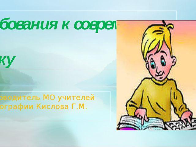 Требования к современному уроку Руководитель МО учителей географии Кислова Г.М.