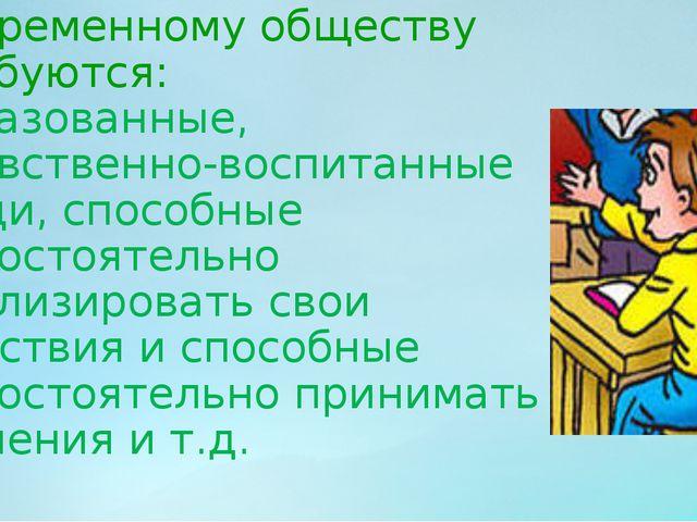 Современному обществу требуются: образованные, нравственно-воспитанные люди,...