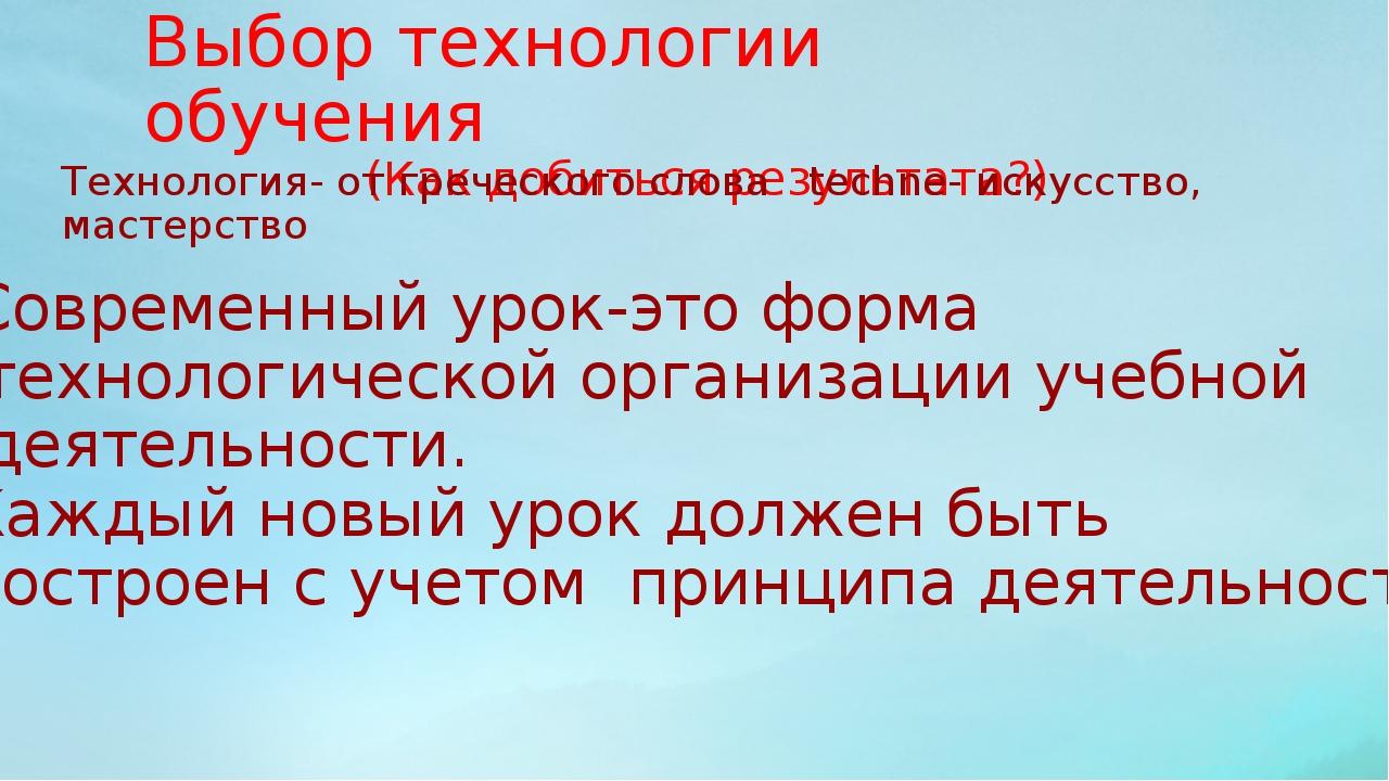 Выбор технологии обучения (Как добиться результата?) Технология- от греческог...