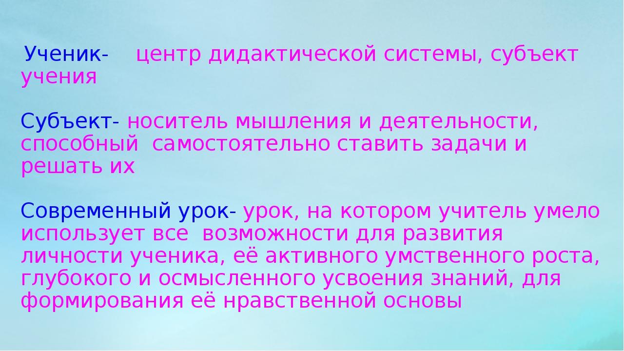 Ученик- центр дидактической системы, субъект учения Субъект- носитель мышлен...