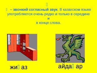 Һ Һ – звонкий согласный звук. В казахском языке употребляется очень редко и