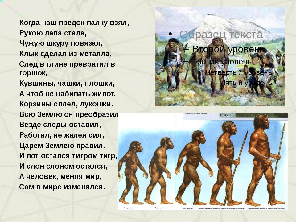 Когда наш предок палку взял, Рукою лапа стала, Чужую шкуру повязал, Клык сдел...