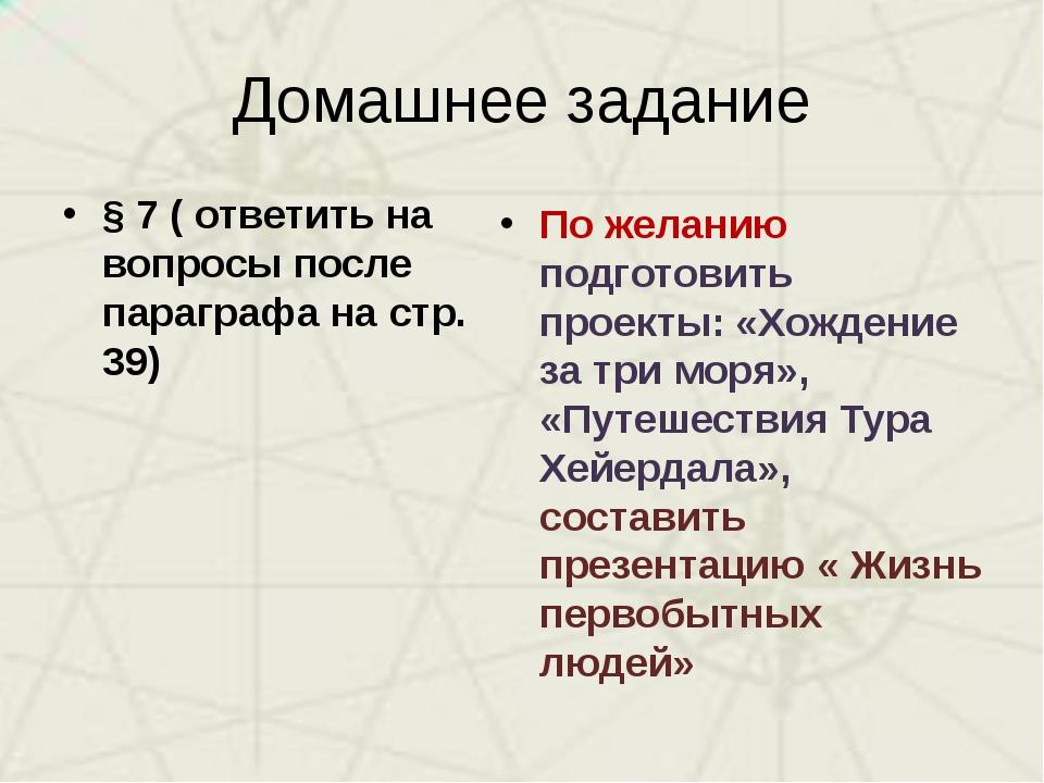Домашнее задание § 7 ( ответить на вопросы после параграфа на стр. 39) По жел...