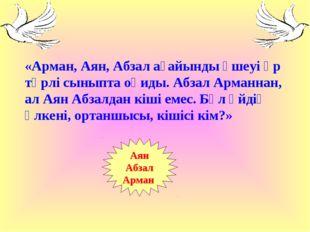 «Арман, Аян, Абзал ағайынды үшеуі әр түрлі сыныпта оқиды. Абзал Арманнан, ал