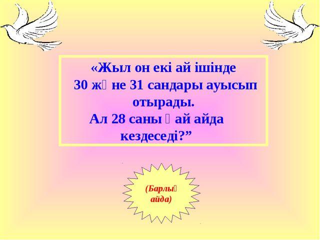 «Жыл он екі ай ішінде 30 және 31 сандары ауысып отырады. Ал 28 саны қай айда...