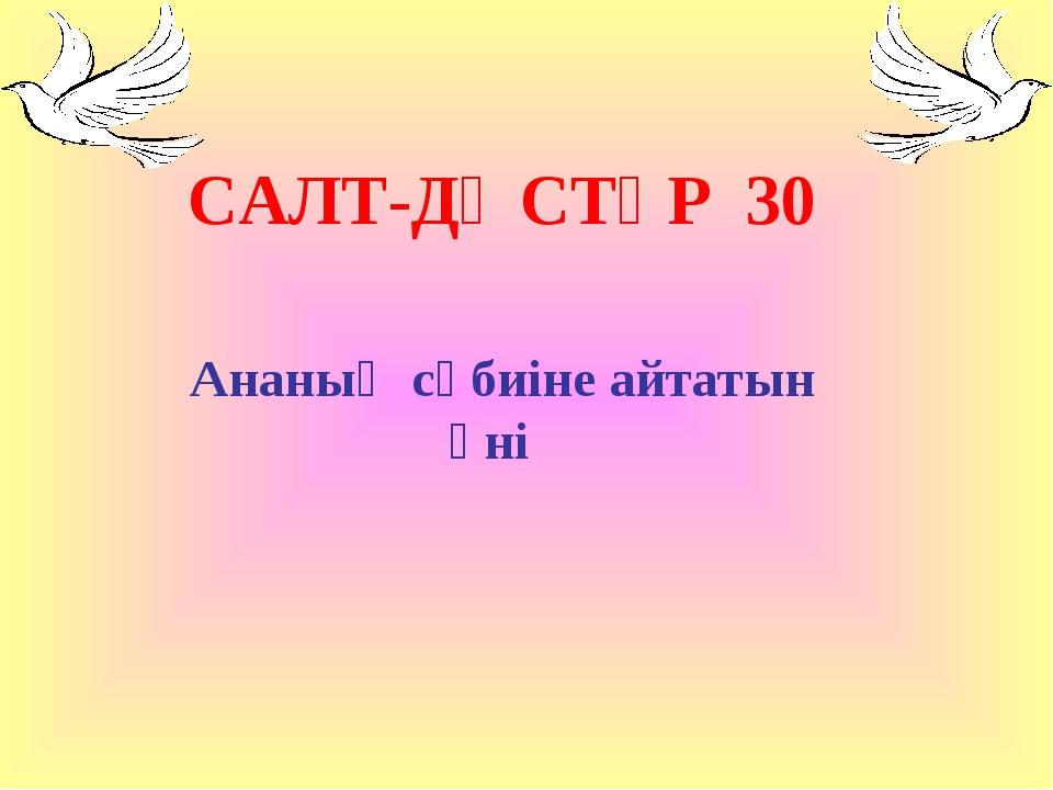 САЛТ-ДӘСТҮР 30 Ананың сәбиіне айтатын әні