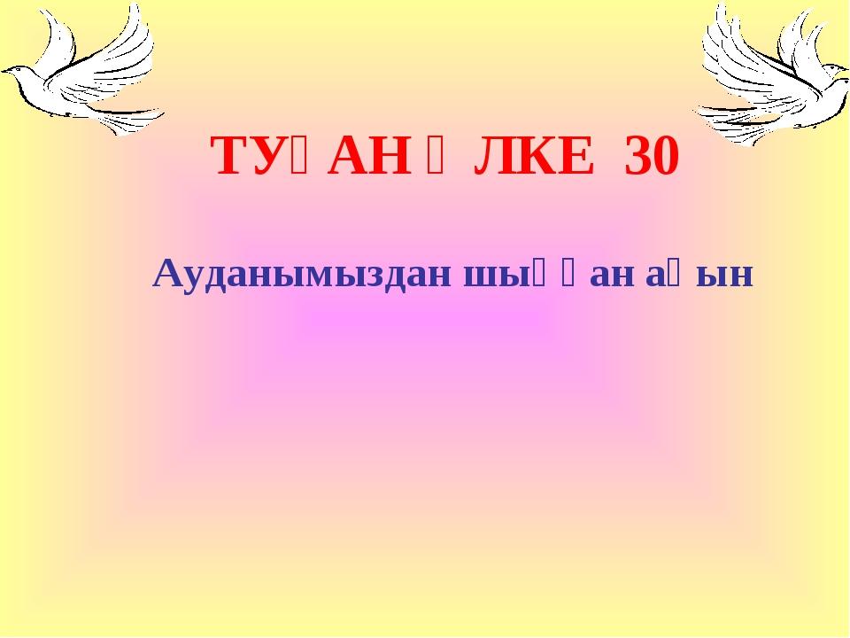 Ауданымыздан шыққан ақын ТУҒАН ӨЛКЕ 30