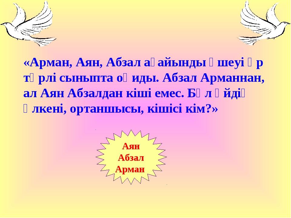 «Арман, Аян, Абзал ағайынды үшеуі әр түрлі сыныпта оқиды. Абзал Арманнан, ал...